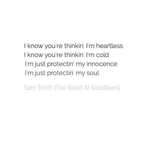 I know you're thinkin' I'm heartless I know you're thinkin' I'm cold I'm just protectin' my innocence I'm just protectin' my soul Sam Smith - Too Good At Goodbyes lyrics
