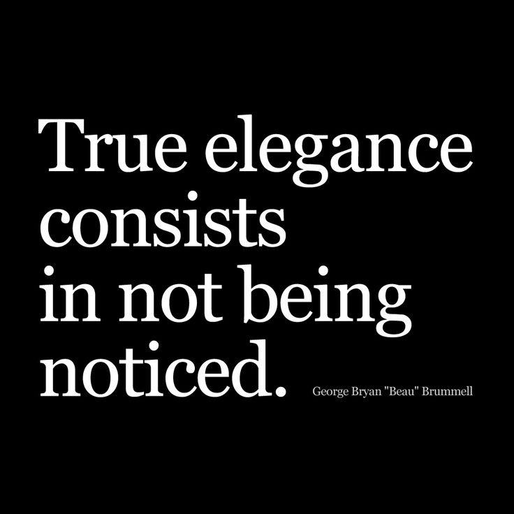 """True elegance consists in not being noticed"". George Bryan ""Beau"" Brummell"