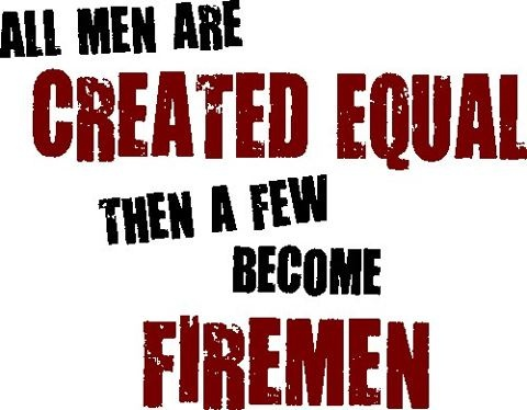 All men are created equal then a few become firemen
