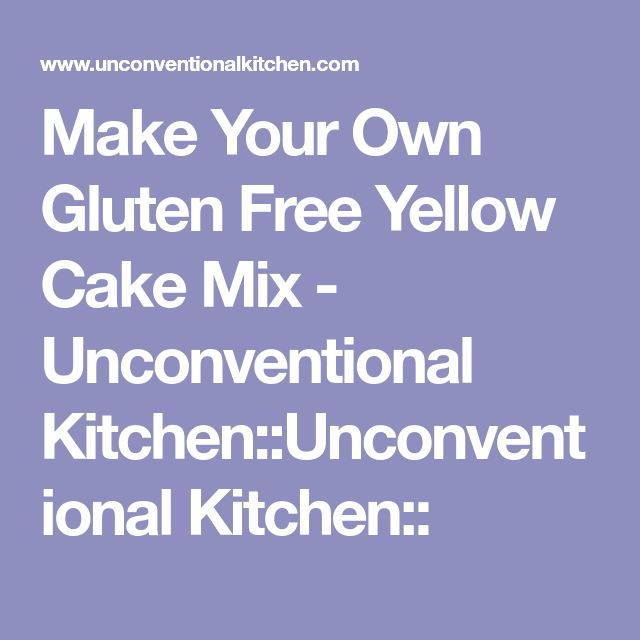 Make Your Own Gluten Free Yellow Cake Mix - Unconventional Kitchen::Unconventional Kitchen::