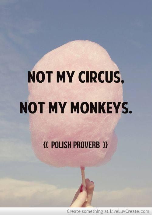 Polish Proverb and when your in a situation where you. Don't want to be or should of thought twice the think is this MY circus??? Are these My monkeys? Then make the moves to be happy