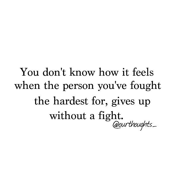 You don't know how it feels when the person you've fought the hardest for, gives up without a fight. ...this hits home so hard