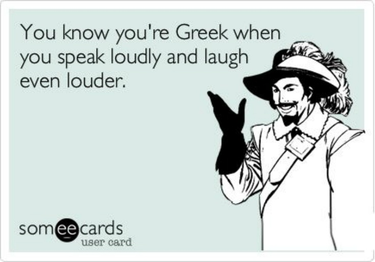 You know you're Greek when you speak loudly and laugh even louder.