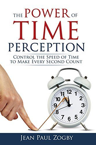 The Power of Time Perception: Control the Speed of Time to Make Every Second Count Kindle Edition  by Jean Paul Zogby