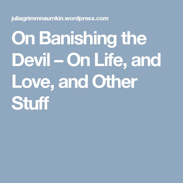 On Banishing the Devil – On Life, and Love, and Other Stuff
