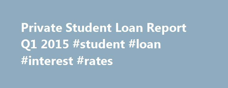 Private Student Loan Report Q1 2015 #student #loan #interest #rates http://loan.remmont.com/private-student-loan-report-q1-2015-student-loan-interest-rates/  #private student loan # Private Student Loan Report Q1 2015 Private Student Loan Report Q1 2015 The MeasureOne Private Student Loan Report is a semi-annual analysis of the size and performance of the Private Student Loan Market. The goal of the report is to expand data availability and increase transparency to better enable fact-based…