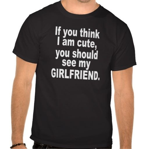 If you think I am cute, see my girlfriend. t-shirt -i should get this for my boyfriend #couple #shirts