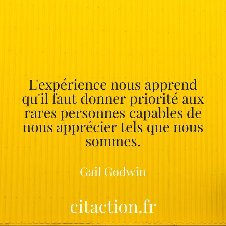 """""""L'expérience nous apprend qu'il faut donner priorité aux rares personnes capables de nous apprécier tels que nous sommes."""" Gail Godwin"""