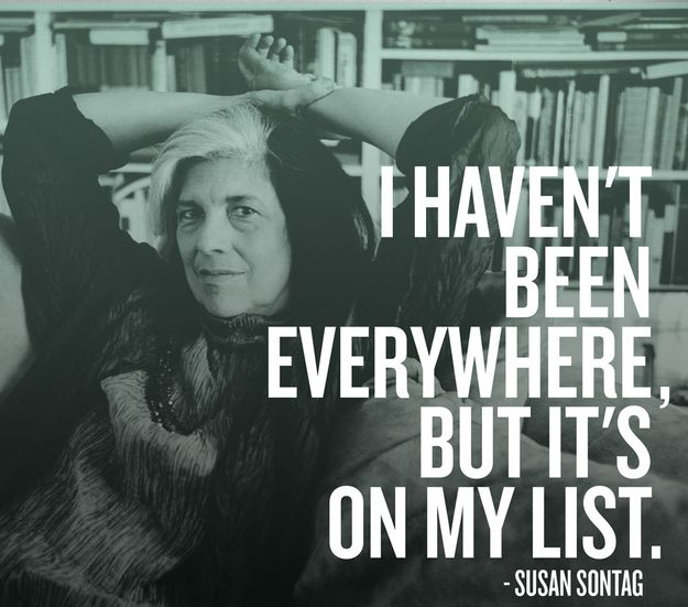 """""""I haven't been everywhere, but it's on my list"""" - Susan Sontag"""