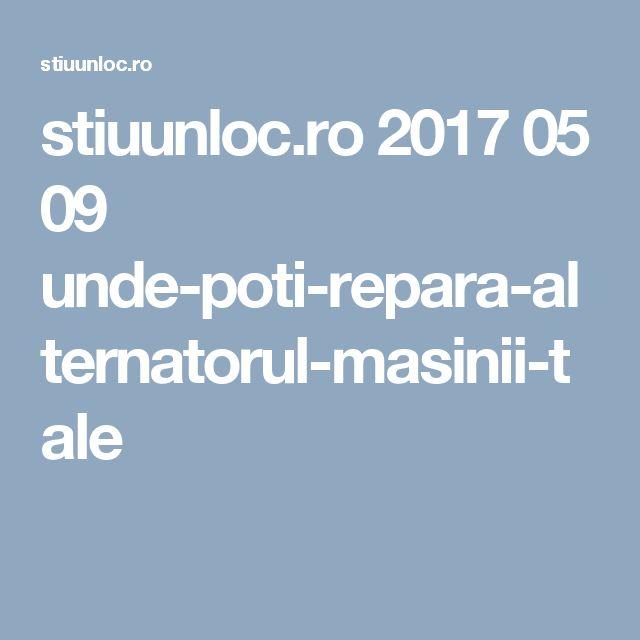 stiuunloc.ro 2017 05 09 unde-poti-repara-alternatorul-masinii-tale