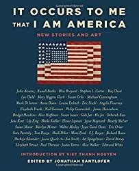 It Occurs to Me That I Am America:New Stories and Artby: Various prominent American Authors and Artists; Jonathan Santlofer (Editor), Viet Thanh Nguyen (Forward) window.dataLayer = window.dataLayer || []; function gtag(){dataLayer.push(arguments);} gtag('js', new Date()); gtag('config', 'UA-112702922-1'); This book is a direct result of the current President of the United States and the sheer terror that many feel since the election of 2016. The general idea seems to have been: gather up…