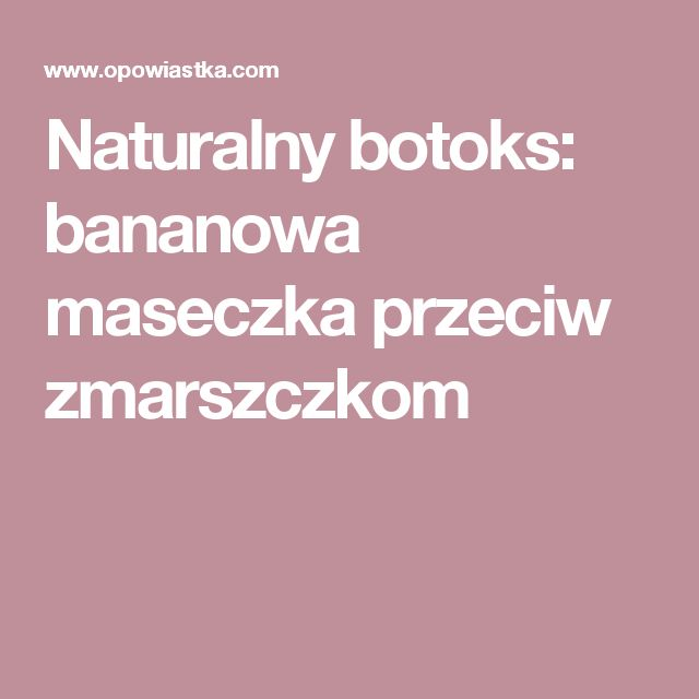 Naturalny botoks: bananowa maseczka przeciw zmarszczkom