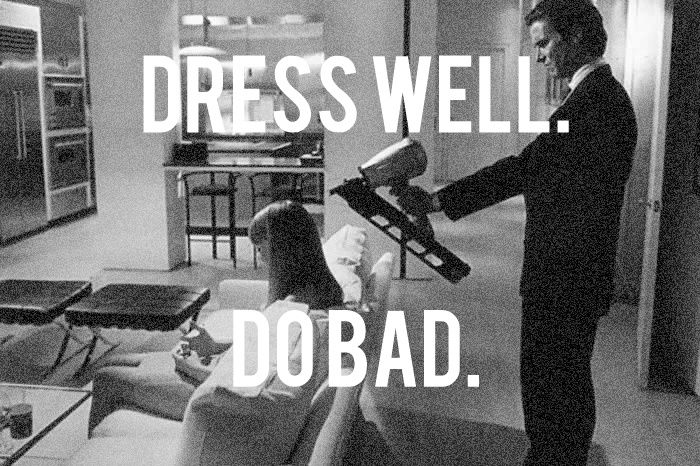 dress well. do bad. #americanpsycho