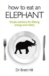 How To Eat An Elephant by Dr Brett Hill. Do you wake up tired no matter how much you sleep and struggle to get through the day? Are you sick to death of yo-yo diets and fad fitness regimes that are impossible to stick to and leave you worse off than when you started?Do you want a long, happy, healthy life full of energy and vitality? Working with thousands of clients in the last decade Dr Brett has heard the same story over and over again.