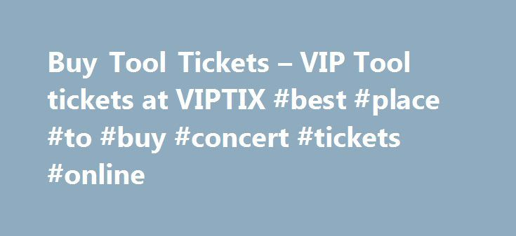 Buy Tool Tickets – VIP Tool tickets at VIPTIX #best #place #to #buy #concert #tickets #online http://tickets.remmont.com/buy-tool-tickets-vip-tool-tickets-at-viptix-best-place-to-buy-concert-tickets-online/  Awards/Achievements: 3 Grammy Awards, 7 total Grammy Nominations About VIPTix VIPTix.com is a safe place to buy Tool tickets. We've been in the buying and selling concert tickets business since (...Read More)