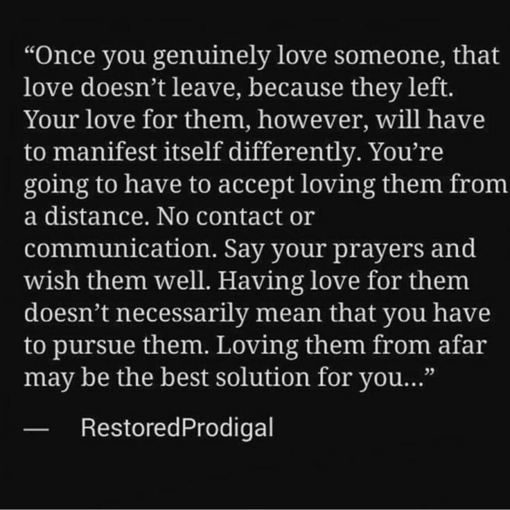 Once you genuinely love someone, that love doesn't leave, because they left. Your love for them, however, will have to manifest itself differently. You're going to have to accept loving them from a distance. No contact or communication. Say your prayers and wish them well. Having love for them doesn't necessarily mean that you have to pursue them. Loving them from afar may be the best solution for you.