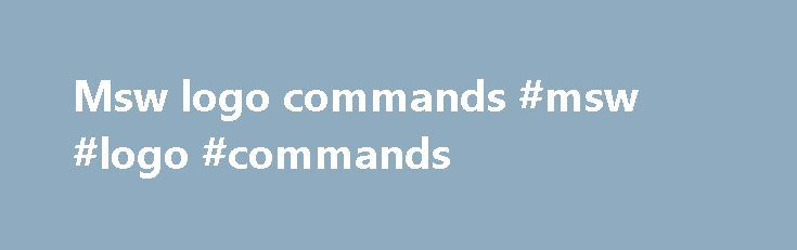 Msw logo commands #msw #logo #commands http://riverside.remmont.com/msw-logo-commands-msw-logo-commands/  # Logo Information Basic CommandsFD (FORWARD) steps FD 50 forward 50 turtle steps BK (BACK) steps BK 80 back 80 turtle steps RT (RIGHT) degrees RT 90 turn right 90 degrees LT (LEFT) degrees LT 35 turn left 35 degrees CS or DRAW CS clears screen, turtle to center REPEAT number [commands] REPEAT 4 [FD 50 RT 90] makes a square PU next movement does not draw PD next movement draws PE next…