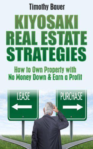 Kiyosaki Real Estate Strategies: How to Own Property with No Money Down & Earn a Profit (Rich Dad Poor Dad, Robert Kiyosaki, cashflow, financial education, ... Donald Trump, Real Estate, Investing) by Timothy Bauer, http://www.amazon.com/dp/B00DEOWFRK/ref=cm_sw_r_pi_dp_w2L0rb1ZAEWSZ