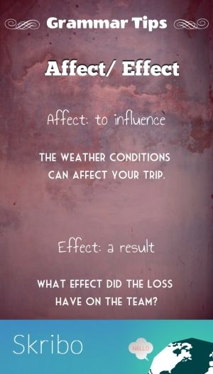 Affect/ effect grammar tips affect: to influence the weather conditions can affect your trip. effect: a result what effect did the loss have on the team?