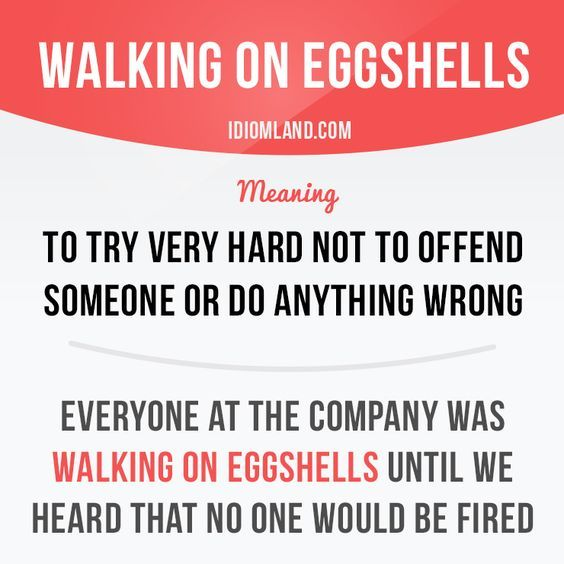 Idiom: walking on eggshells. Done!