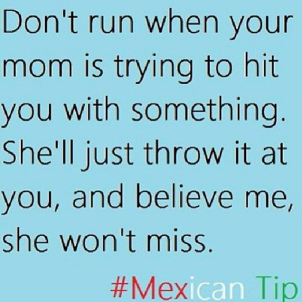 Mexican moms be like. Not just Mexican moms!!  I'm pretty good at throwing stuff myself!!