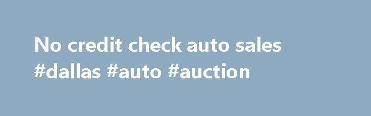 No credit check auto sales #dallas #auto #auction http://nef2.com/no-credit-check-auto-sales-dallas-auto-auction/  #no credit check auto sales # California Auto Mart – San Jose CA, 95110 California Automart – Buy here pay here. We finance anyone with in-house financing in San Jose. In house financing available for any credit. Buy Here Pay Here in house financing available for any car any credit. Bad credit, no credit, no...