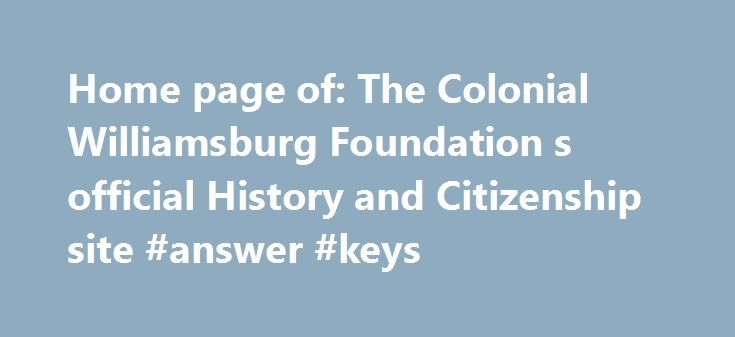 Home page of: The Colonial Williamsburg Foundation s official History and Citizenship site #answer #keys http://health.nef2.com/home-page-of-the-colonial-williamsburg-foundation-s-official-history-and-citizenship-site-answer-keys/  #history answers # History.org: The Colonial Williamsburg Foundation's Official History and Citizenship Website CW Foundation navigation The Colonial Williamsburg Foundation Plan your visit to Colonial Williamsburg's Historic Area. Special Events, Lodging, Dining…