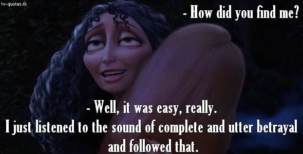 Tangled Quote │  Rapunzel: How did you find me? Mother Gothel: Well, it was easy, really. I just listened to the sound of complete and utter betrayal and followed that.