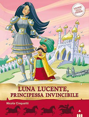 LUNA LUCENTE, PRINCIPESSA INVINCIBILE, di Nicola Cinquetti, illustrazioni di Alfredo Belli. Narrativa. Età indicativa: dai 7 anni.