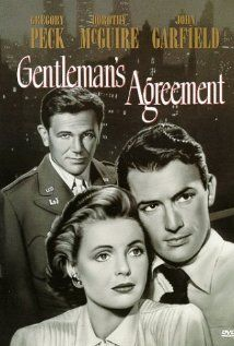 Gentleman's Agreement (1947)118 min Drama | Romance(USA)A reporter pretends to be Jewish in order to cover a story on anti-Semitism, and personally discovers the true depths of bigotry and hatred by Elia Kazan Writer: Moss Hart (screenplay) with Gregory Peck, Dorothy McGuire, John Garfield