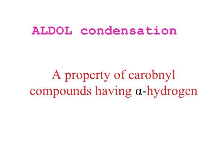 ALDOL condensation   A property of carobnylcompounds having α-hydrogen