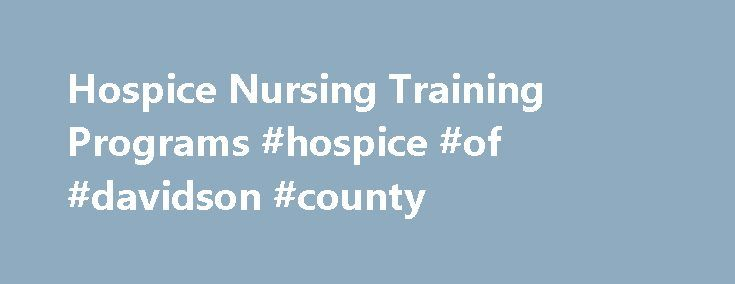 Hospice Nursing Training Programs #hospice #of #davidson #county http://hotel.nef2.com/hospice-nursing-training-programs-hospice-of-davidson-county/  #hospice training # Hospice Nursing Training Programs Hospice nurses provide end-of-life care. Find out what type of nursing degree you'll need, and learn what additional training and professional certifications are important in this field. Schools offering Adult Health Nursing degrees can also be found in these popular choices. What Kind of…
