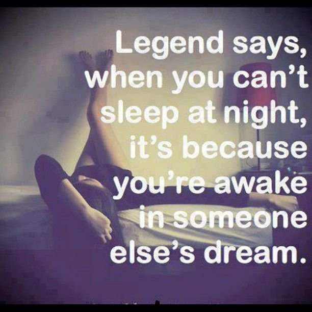 Legend says, when you can't sleep at night It's because you're awake in someone else's dream  #legends #sleep #dreams #quotes