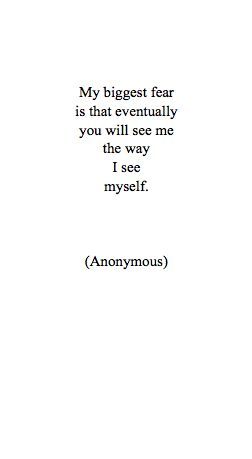 My biggest fear is that eventually you will see me as I see myself - so true