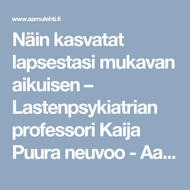 Näin kasvatat lapsestasi mukavan aikuisen – Lastenpsykiatrian professori Kaija Puura neuvoo - Aamulehti