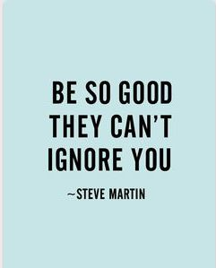 Be so good they cam't ignore you. http://wwww.UpliftingChicago.com