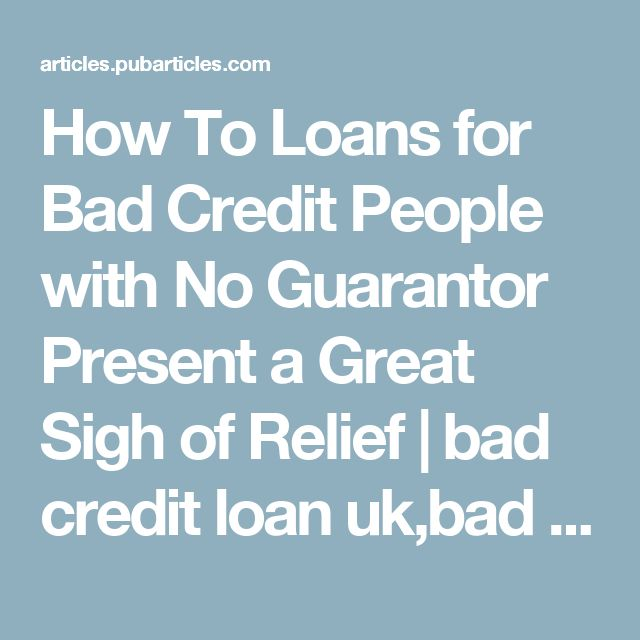 How To Loans for Bad Credit People with No Guarantor Present a Great Sigh of Relief | bad credit loan uk,bad credit loans online How To Guide