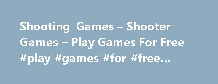 Shooting Games – Shooter Games – Play Games For Free #play #games #for #free #online http://game.remmont.com/shooting-games-shooter-games-play-games-for-free-play-games-for-free-online/  Free Shooting Games – Play Free Shooter Games Online Nice, fine free shooting games to let of steam after work. You can shoot on many terrorists, aliens and strange creatures. Don´t take these shooter games to serious, but you will see, these games will calm you down. Do you admire the target hitting…