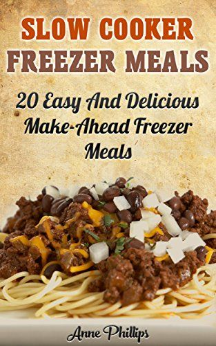 Freezer Meals Cookbook: 35 Easy and Delicious Make-Ahead Freezer Meals Recipes (Crock Pot Freezer Meals) by [Phillips, A.J.]
