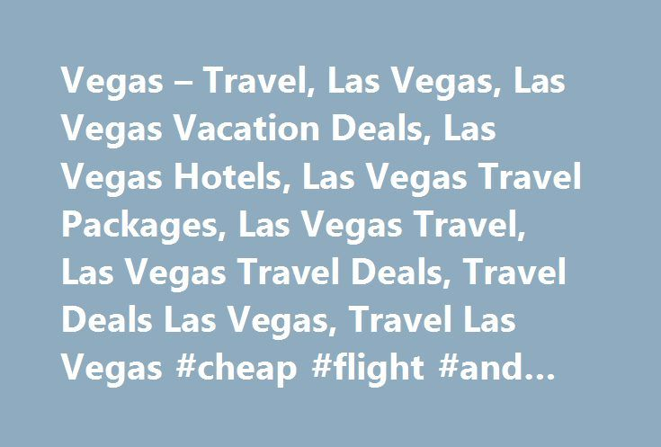 Vegas – Travel, Las Vegas, Las Vegas Vacation Deals, Las Vegas Hotels, Las Vegas Travel Packages, Las Vegas Travel, Las Vegas Travel Deals, Travel Deals Las Vegas, Travel Las Vegas #cheap #flight #and #hotel http://travel.remmont.com/vegas-travel-las-vegas-las-vegas-vacation-deals-las-vegas-hotels-las-vegas-travel-packages-las-vegas-travel-las-vegas-travel-deals-travel-deals-las-vegas-travel-las-vegas-cheap-flight-and/  #vegas travel deals # Copyright © 2007, VegasInsider.com. All rights…