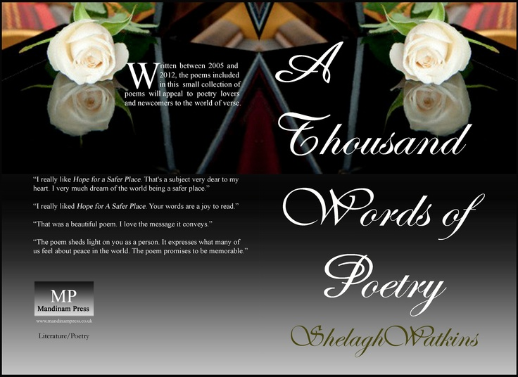 "Hardback: A thousand words of poetry written between 2005 and 2012. Ten poems published in various anthologies or online. In 2007, Hope for a Safer Place won the prestigious Editor's Choice Award because ""it displays an original perspective and unique creativity -- judged to be the qualities found most in exceptional poetry.""    http://www.lulu.com/shop/shelagh-watkins/a-thousand-words-of-poetry/hardcover/product-20724706.html"