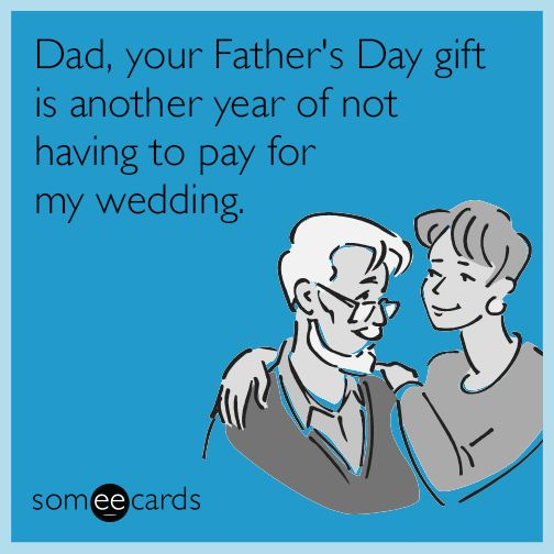 Dad, your Father's Day gift is another year of not having to pay for my wedding. | Father's Day Ecard