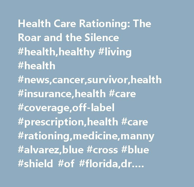 Health Care Rationing: The Roar and the Silence #health,healthy #living #health #news,cancer,survivor,health #insurance,health #care #coverage,off-label #prescription,health #care #rationing,medicine,manny #alvarez,blue #cross #blue #shield #of #florida,dr. #david #katz http://arkansas.nef2.com/health-care-rationing-the-roar-and-the-silence-healthhealthy-living-health-newscancersurvivorhealth-insurancehealth-care-coverageoff-label-prescriptionhealth-care-rationingmedicine/  # Health Care…