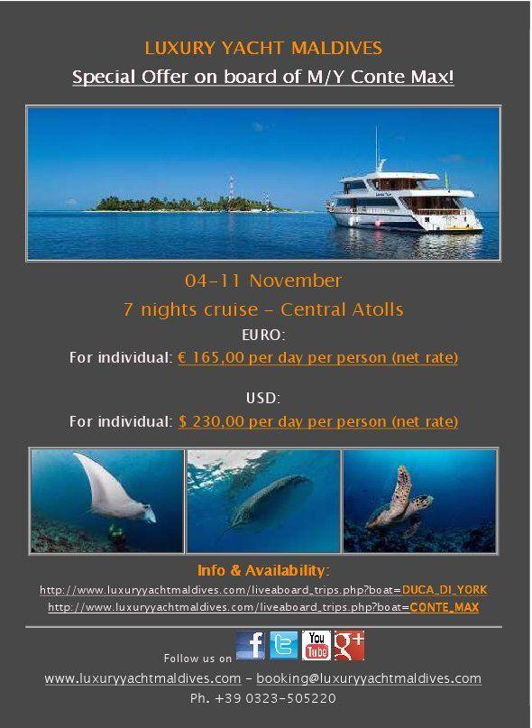 MALDIVES CRUISE- CENTRAL ATOLLS M/Y CONTE MAX 04-11 NOVEMBER 2014 REAL SPECIAL RATES!!!! EURO 165 PER DAY PER PERSON  USD 230 PER DAY PER PERSON  FOR MORE INFO & BOOKING: booking@luxuryyachtmaldives.com