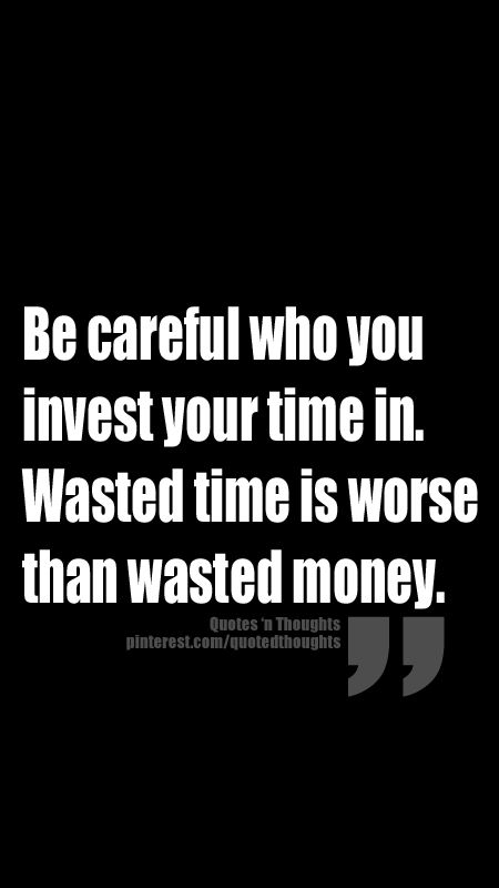 Be careful who you invest your time in. Wasted time is ...