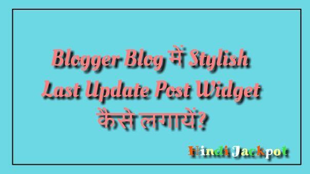 Blogger Blog में Stylish Last Update Post Widget कैसे लगायें? अपने Blogger Blog को बनाये आकर्षक |