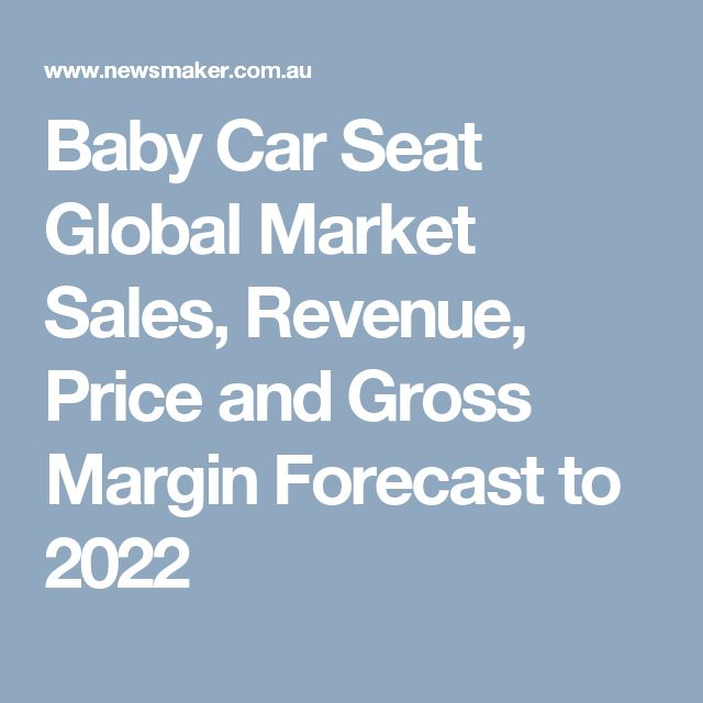 Baby Car Seat Global Market Sales, Revenue, Price and Gross Margin Forecast to 2022
