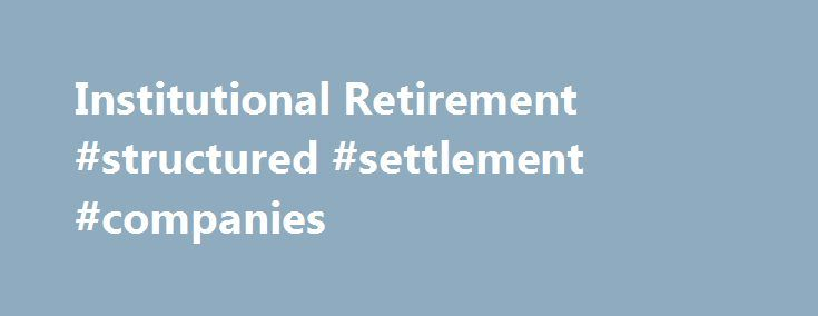 Institutional Retirement #structured #settlement #companies http://kansas.remmont.com/institutional-retirement-structured-settlement-companies/  Torts & Settlements Why work with MetLife? MLIC has been one of the most trusted financial institutions in the United States for 145 years MLIC has relationships with over 90 of the top 100 FORTUNE 500 ® companies MLIC has total assets of $396.4 billion 1 MLIC's total capital is $14.7 billion 2 Met Tower Life is positioned to provide you and your…