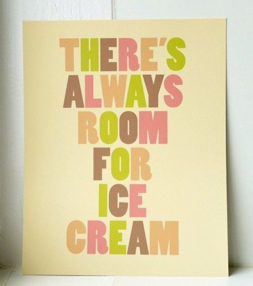 (via Quotes Worth Repeating / THERE'S ALWAYS ROOM FOR ICE CREAM // fine art by twoforjoypaper)