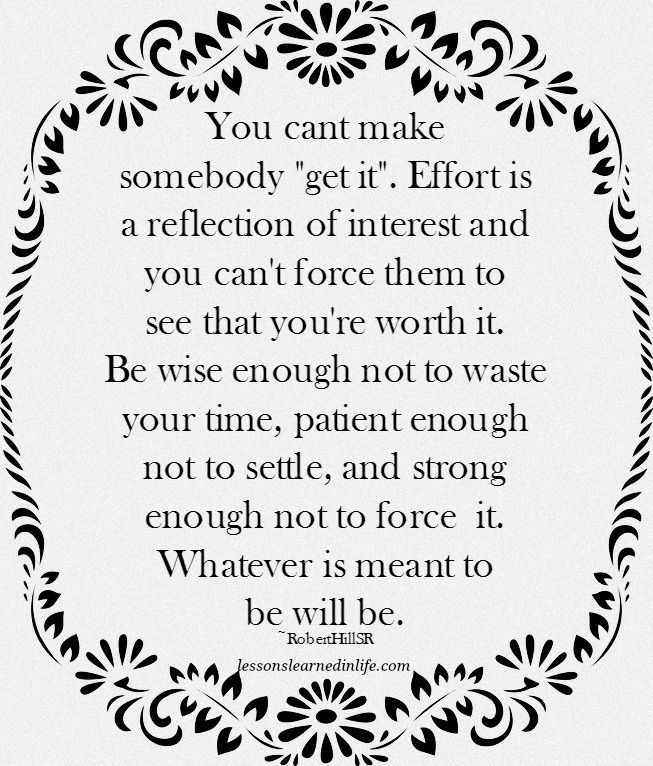 """You cant make somebody """"get it"""". Effort is a reflection of interest and you can't force them to see that you're worth it. Be wise enough not to waste your time, patient enough not to settle, and stron"""